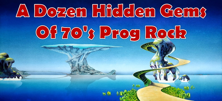 A Dozen Hidden Gems Of 70's Prog Rock