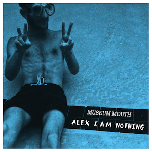 museum-mouth-alex-i-am-nothing