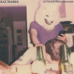Kal Marks: Let The Shit House Burn Down [Album Review]